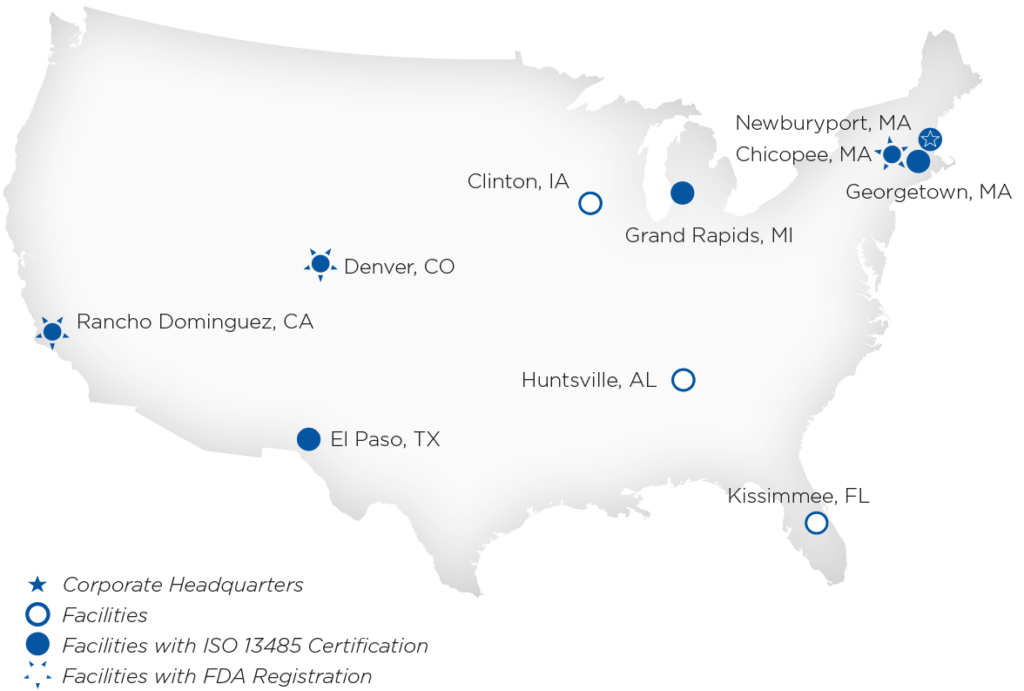 We have 1 Corporate Headquarter in Newburyport, MA, 3 facilities in Clinton, IA., Hunstville, AL., and Kissimmee, FL., 7 Facilities with ISO 13485 certification in Rancho Dominguez, CA., Denver, CO., El Paso,TX., Grand Rapids, MI., Newburyport, MA., Chicopee, MA., and Georgetown, MA., and 3 Facilities with FDA Registration in Rancho Dominguez, CA., Denver, CO., and Chicopee, MA.